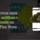 Quick Heal reports 29 malicious apps with 10 million+ downloads on Google Play Store